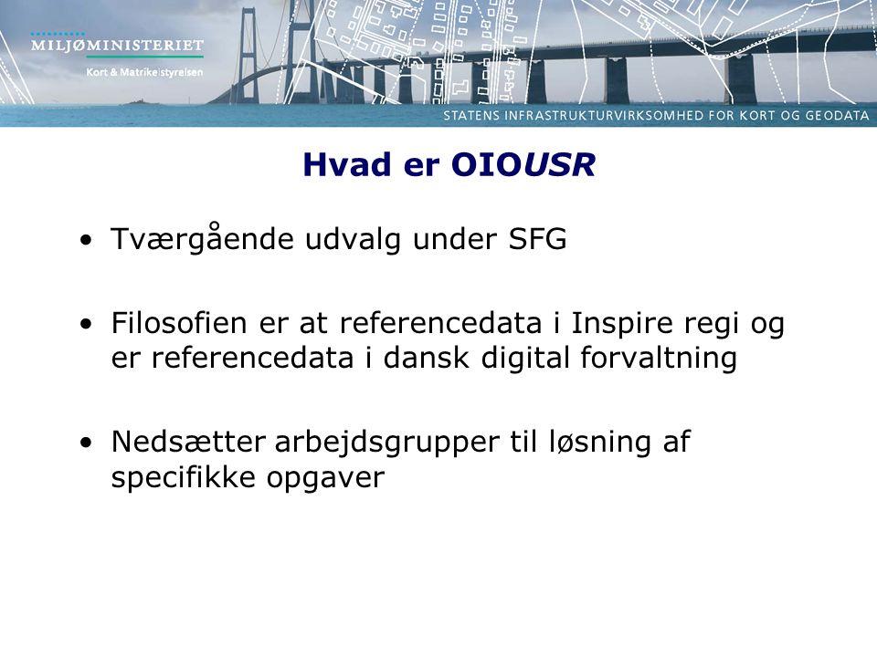 Hvad er OIOUSR Tværgående udvalg under SFG Filosofien er at referencedata i Inspire regi og er referencedata i dansk digital forvaltning Nedsætter arbejdsgrupper til løsning af specifikke opgaver