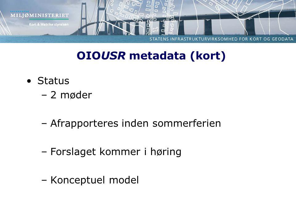 OIOUSR metadata (kort) Status –2 møder –Afrapporteres inden sommerferien –Forslaget kommer i høring –Konceptuel model