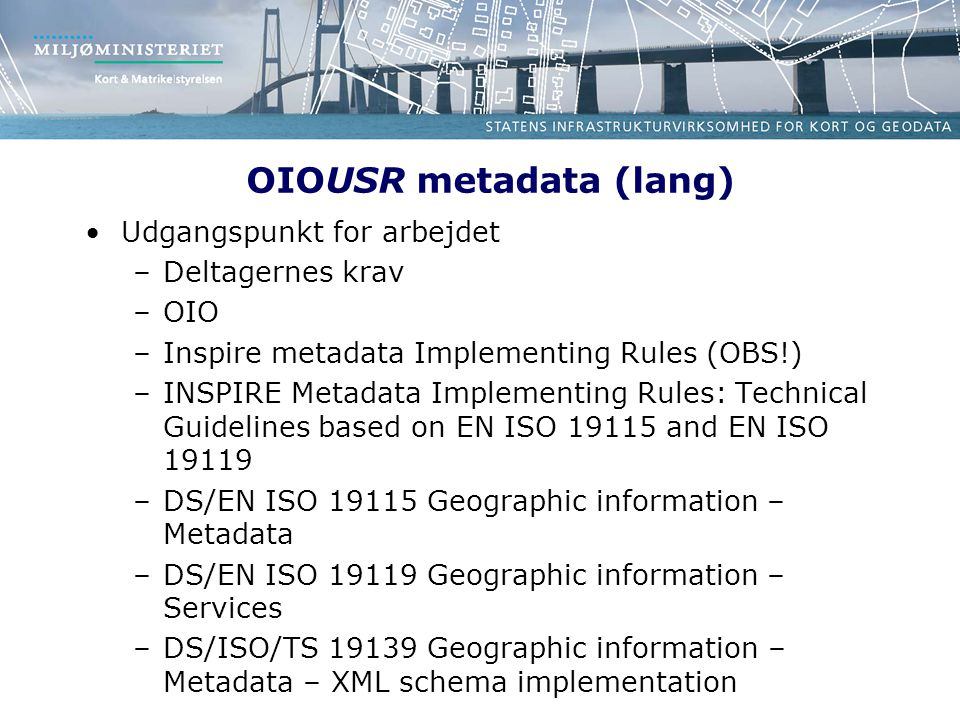 OIOUSR metadata (lang) Udgangspunkt for arbejdet –Deltagernes krav –OIO –Inspire metadata Implementing Rules (OBS!) –INSPIRE Metadata Implementing Rules: Technical Guidelines based on EN ISO 19115 and EN ISO 19119 –DS/EN ISO 19115 Geographic information – Metadata –DS/EN ISO 19119 Geographic information – Services –DS/ISO/TS 19139 Geographic information – Metadata – XML schema implementation