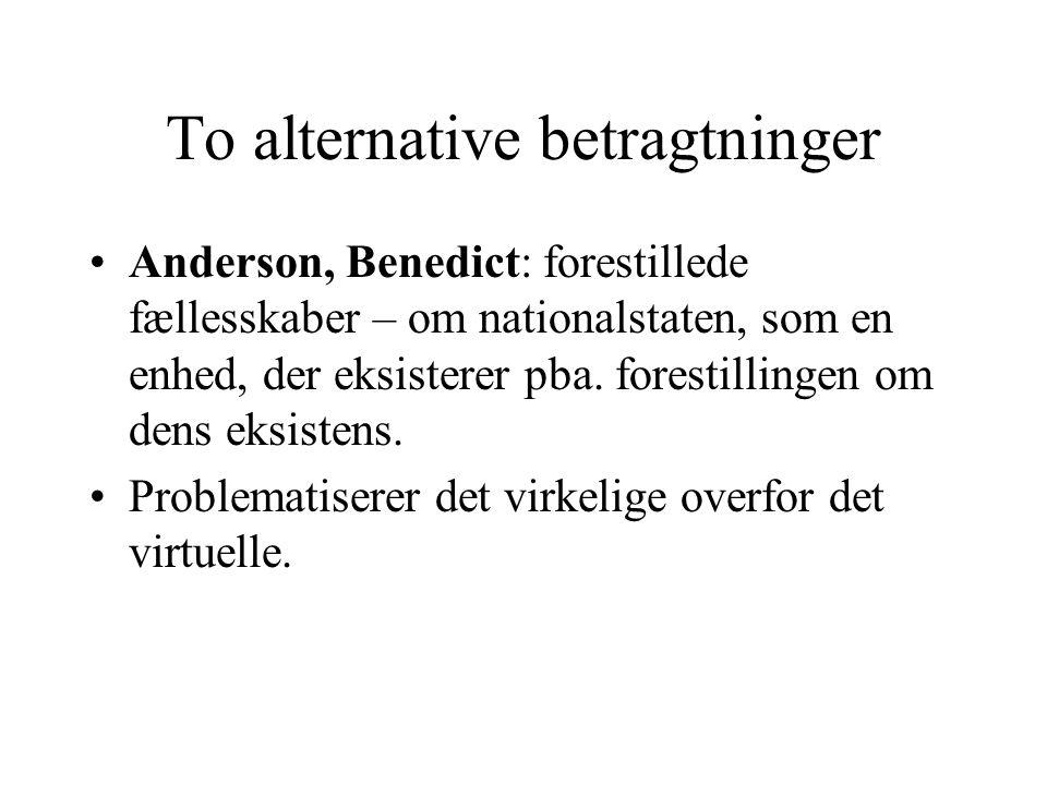 To alternative betragtninger Anderson, Benedict: forestillede fællesskaber – om nationalstaten, som en enhed, der eksisterer pba.