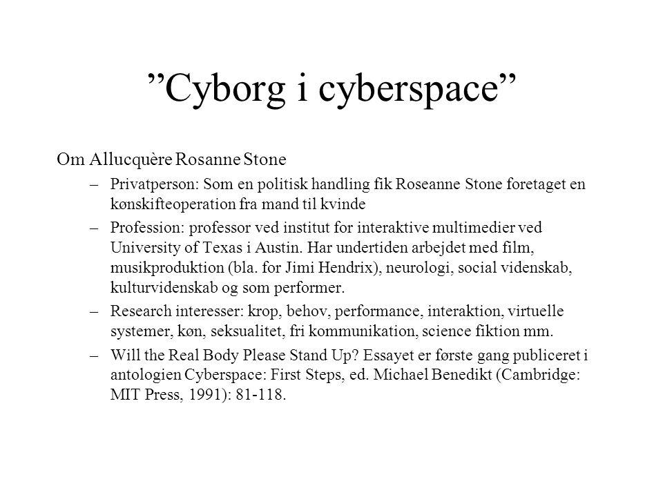 Cyborg i cyberspace Om Allucquère Rosanne Stone –Privatperson: Som en politisk handling fik Roseanne Stone foretaget en kønskifteoperation fra mand til kvinde –Profession: professor ved institut for interaktive multimedier ved University of Texas i Austin.