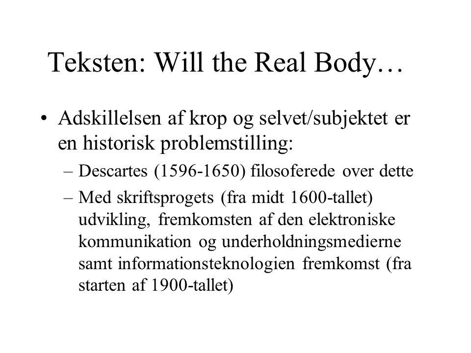 Teksten: Will the Real Body… Adskillelsen af krop og selvet/subjektet er en historisk problemstilling: –Descartes (1596-1650) filosoferede over dette –Med skriftsprogets (fra midt 1600-tallet) udvikling, fremkomsten af den elektroniske kommunikation og underholdningsmedierne samt informationsteknologien fremkomst (fra starten af 1900-tallet)