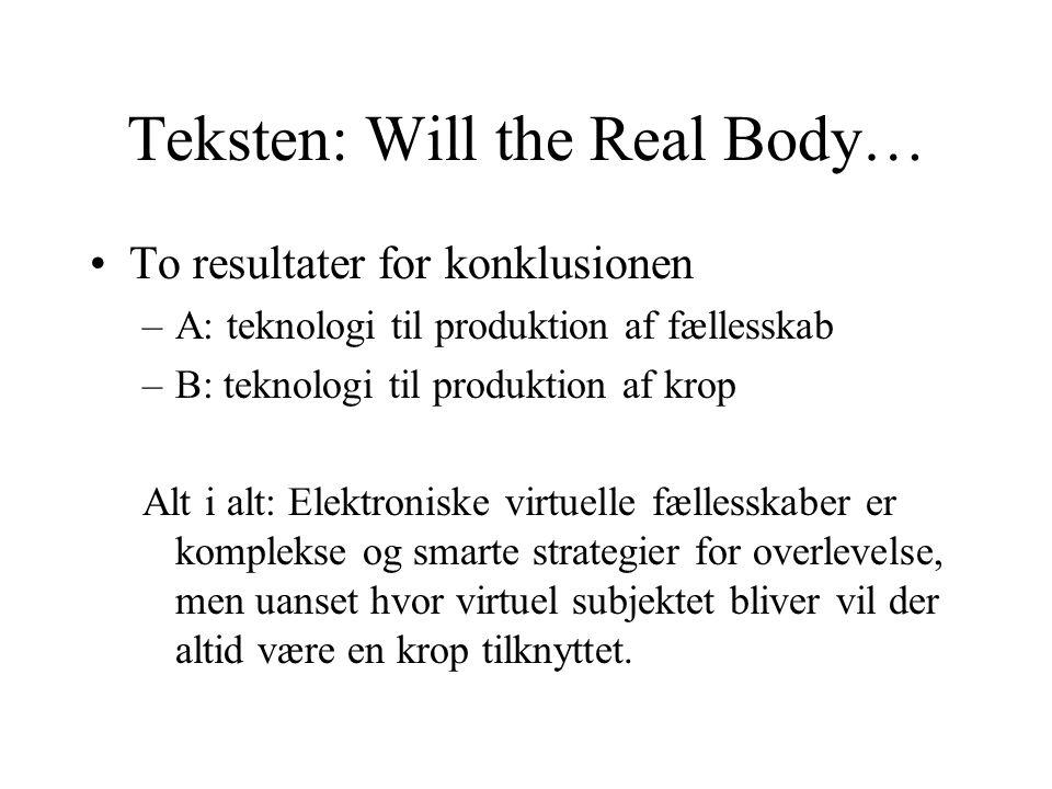 Teksten: Will the Real Body… To resultater for konklusionen –A: teknologi til produktion af fællesskab –B: teknologi til produktion af krop Alt i alt: Elektroniske virtuelle fællesskaber er komplekse og smarte strategier for overlevelse, men uanset hvor virtuel subjektet bliver vil der altid være en krop tilknyttet.