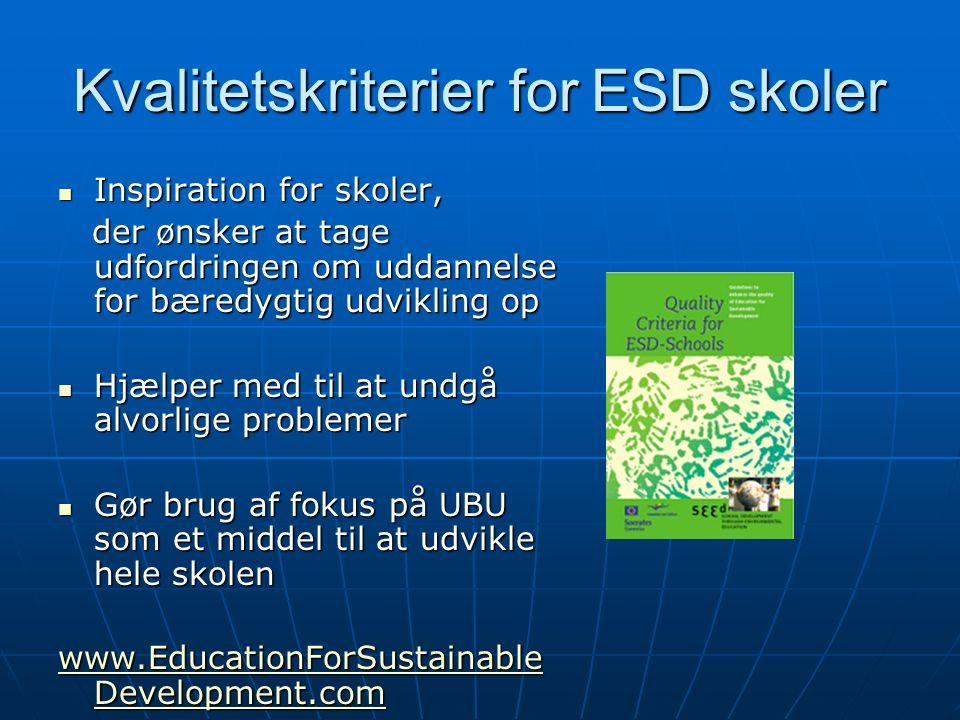 Kvalitetskriterier for ESD skoler Inspiration for skoler, Inspiration for skoler, der ønsker at tage udfordringen om uddannelse for bæredygtig udvikling op der ønsker at tage udfordringen om uddannelse for bæredygtig udvikling op Hjælper med til at undgå alvorlige problemer Hjælper med til at undgå alvorlige problemer Gør brug af fokus på UBU som et middel til at udvikle hele skolen Gør brug af fokus på UBU som et middel til at udvikle hele skolen www.EducationForSustainable Development.com www.EducationForSustainable Development.com