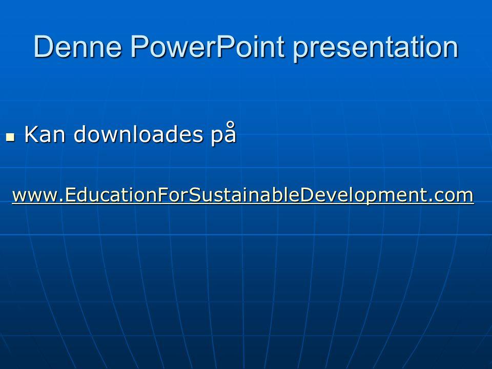 Denne PowerPoint presentation Kan downloades på Kan downloades på www.EducationForSustainableDevelopment.com www.EducationForSustainableDevelopment.comwww.EducationForSustainableDevelopment.com