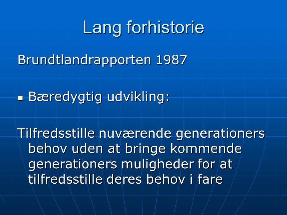 Lang forhistorie Brundtlandrapporten 1987 Bæredygtig udvikling: Bæredygtig udvikling: Tilfredsstille nuværende generationers behov uden at bringe kommende generationers muligheder for at tilfredsstille deres behov i fare