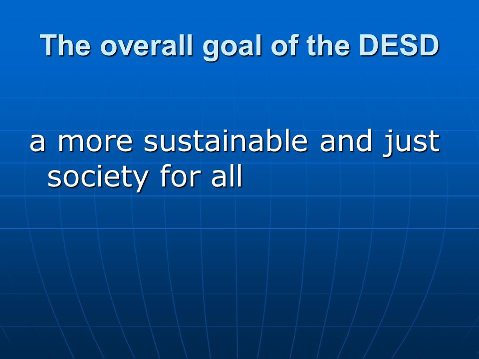 The overall goal of the DESD a more sustainable and just society for all