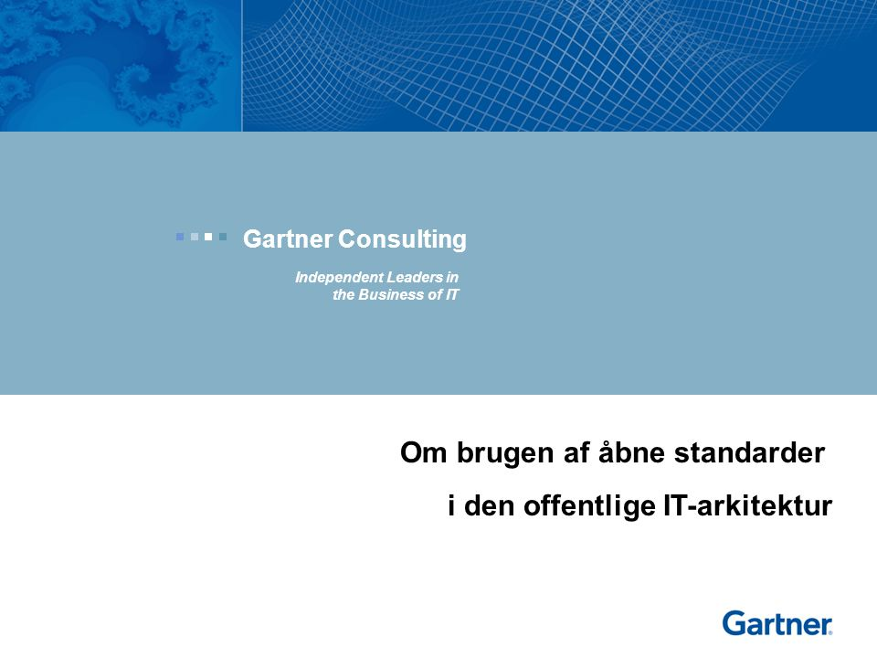 Gartner Consulting Independent Leaders in the Business of IT Om brugen af åbne standarder i den offentlige IT-arkitektur