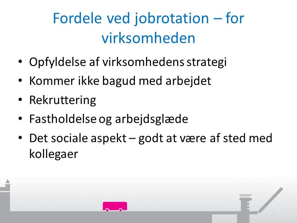 Fordele ved jobrotation – for virksomheden Opfyldelse af virksomhedens strategi Kommer ikke bagud med arbejdet Rekruttering Fastholdelse og arbejdsglæde Det sociale aspekt – godt at være af sted med kollegaer