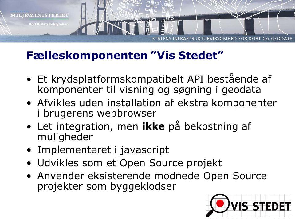 Fælleskomponenten Vis Stedet Et krydsplatformskompatibelt API bestående af komponenter til visning og søgning i geodata Afvikles uden installation af ekstra komponenter i brugerens webbrowser Let integration, men ikke på bekostning af muligheder Implementeret i javascript Udvikles som et Open Source projekt Anvender eksisterende modnede Open Source projekter som byggeklodser