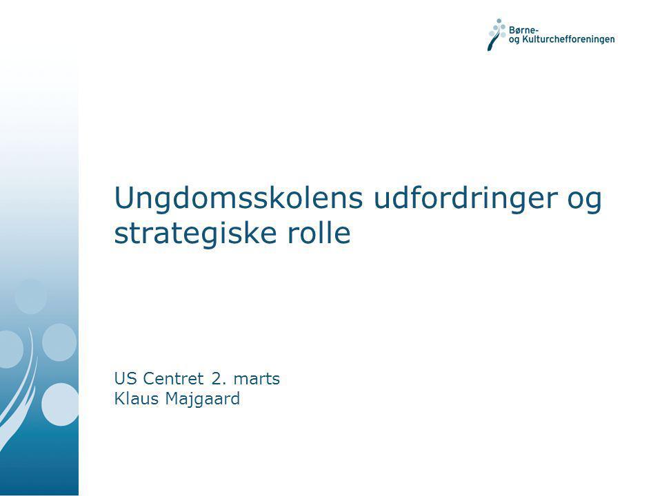 Ungdomsskolens udfordringer og strategiske rolle US Centret 2. marts Klaus Majgaard