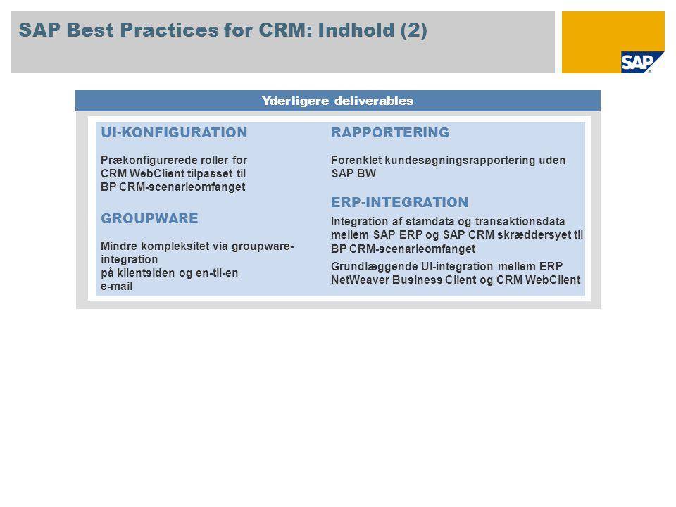 SAP Best Practices for CRM: Indhold (2) Yderligere deliverables UI-KONFIGURATION Prækonfigurerede roller for CRM WebClient tilpasset til BP CRM-scenarieomfanget GROUPWARE Mindre kompleksitet via groupware- integration på klientsiden og en-til-en e-mail RAPPORTERING Forenklet kundesøgningsrapportering uden SAP BW ERP-INTEGRATION Integration af stamdata og transaktionsdata mellem SAP ERP og SAP CRM skræddersyet til BP CRM-scenarieomfanget Grundlæggende UI-integration mellem ERP NetWeaver Business Client og CRM WebClient