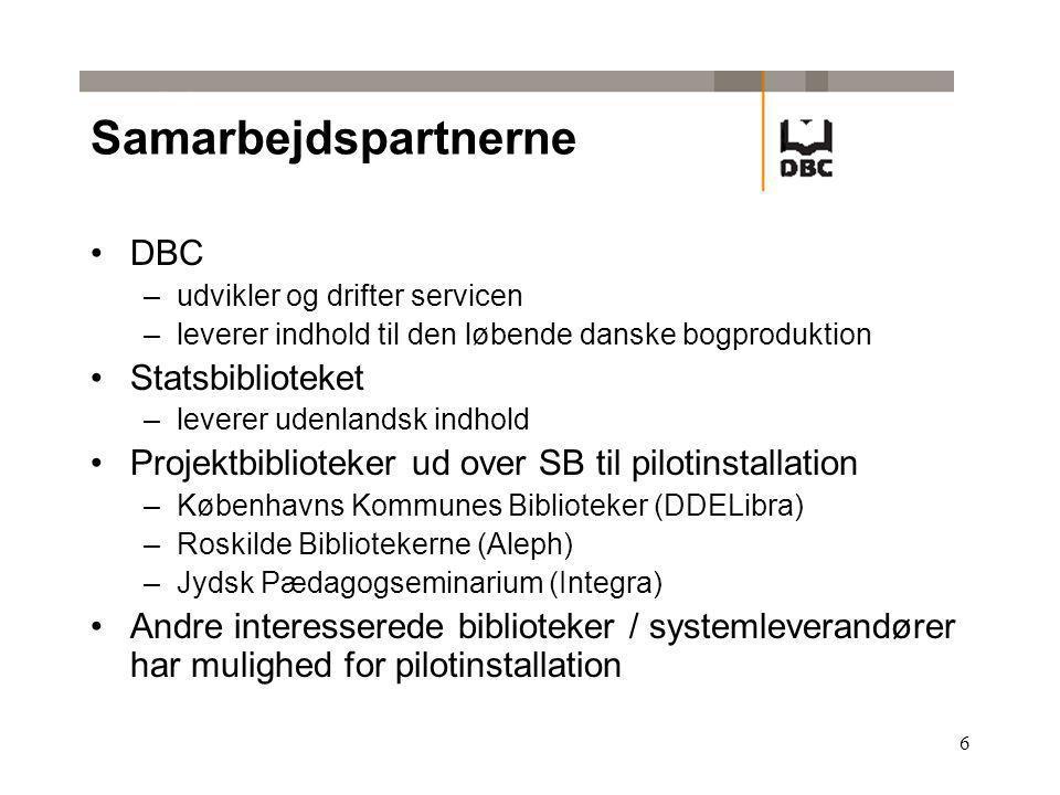 6 Samarbejdspartnerne DBC –udvikler og drifter servicen –leverer indhold til den løbende danske bogproduktion Statsbiblioteket –leverer udenlandsk indhold Projektbiblioteker ud over SB til pilotinstallation –Københavns Kommunes Biblioteker (DDELibra) –Roskilde Bibliotekerne (Aleph) –Jydsk Pædagogseminarium (Integra) Andre interesserede biblioteker / systemleverandører har mulighed for pilotinstallation