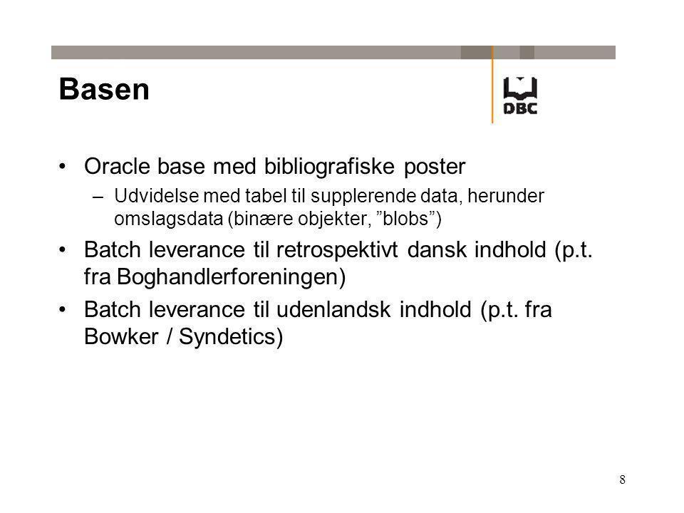 8 Basen Oracle base med bibliografiske poster –Udvidelse med tabel til supplerende data, herunder omslagsdata (binære objekter, blobs ) Batch leverance til retrospektivt dansk indhold (p.t.