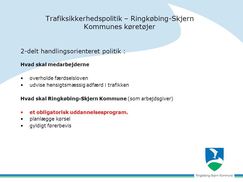Trafiksikkerhedspolitik – Ringkøbing-Skjern Kommunes køretøjer 2-delt handlingsorienteret politik : Hvad skal medarbejderne overholde færdselsloven udvise hensigtsmæssig adfærd i trafikken Hvad skal Ringkøbing-Skjern Kommune (som arbejdsgiver) et obligatorisk uddannelsesprogram.