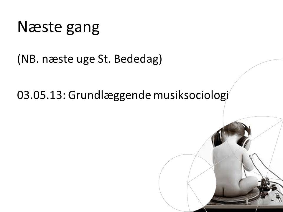 Næste gang (NB. næste uge St. Bededag) 03.05.13: Grundlæggende musiksociologi