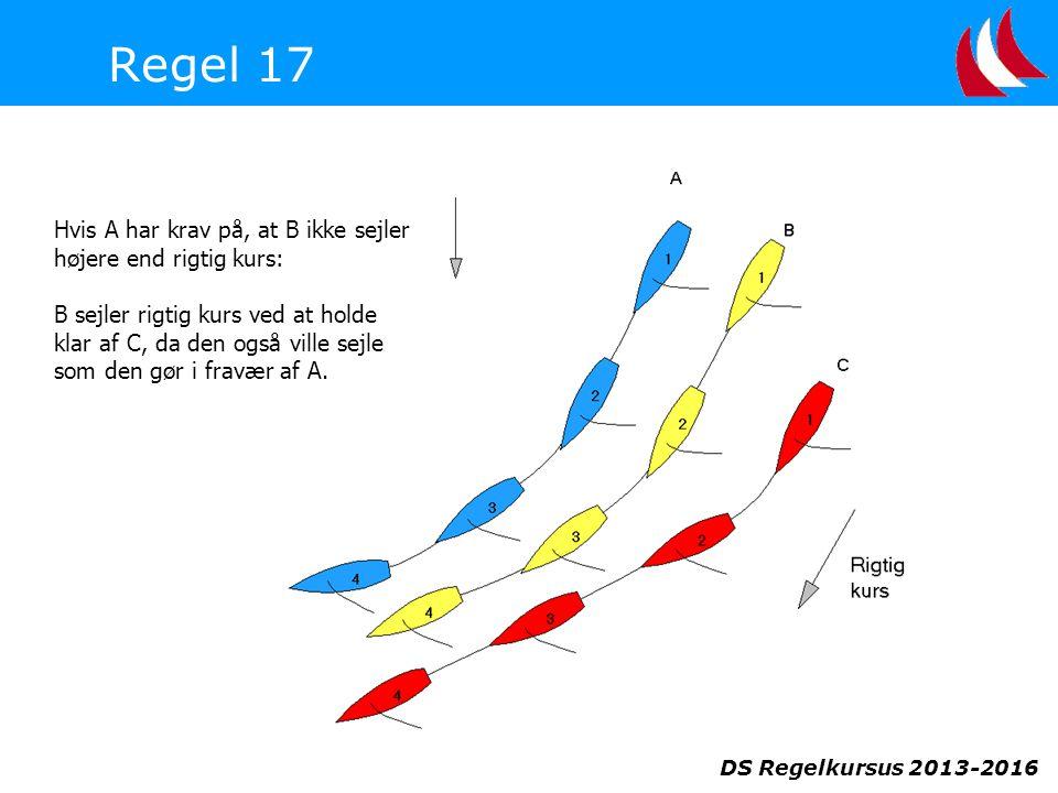 DS Regelkursus 2013-2016 Regel 17 Hvis A har krav på, at B ikke sejler højere end rigtig kurs: B sejler rigtig kurs ved at holde klar af C, da den også ville sejle som den gør i fravær af A.