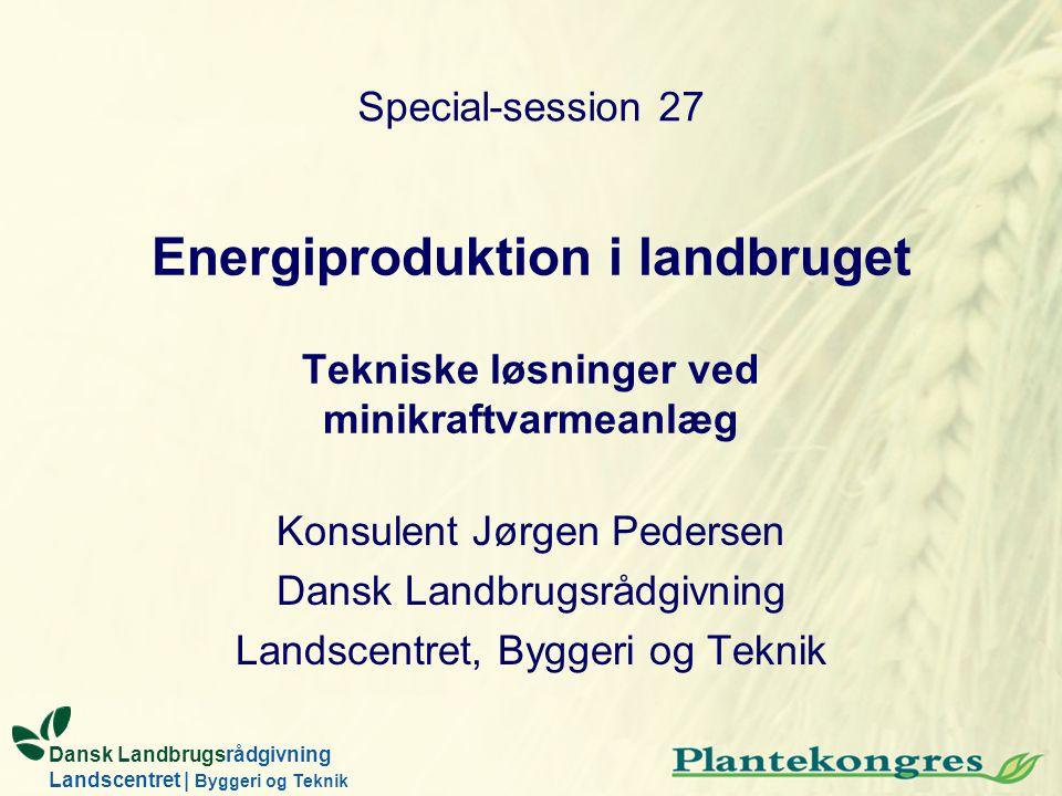 Energiproduktion i landbruget Tekniske løsninger ved minikraftvarmeanlæg Konsulent Jørgen Pedersen Dansk Landbrugsrådgivning Landscentret, Byggeri og
