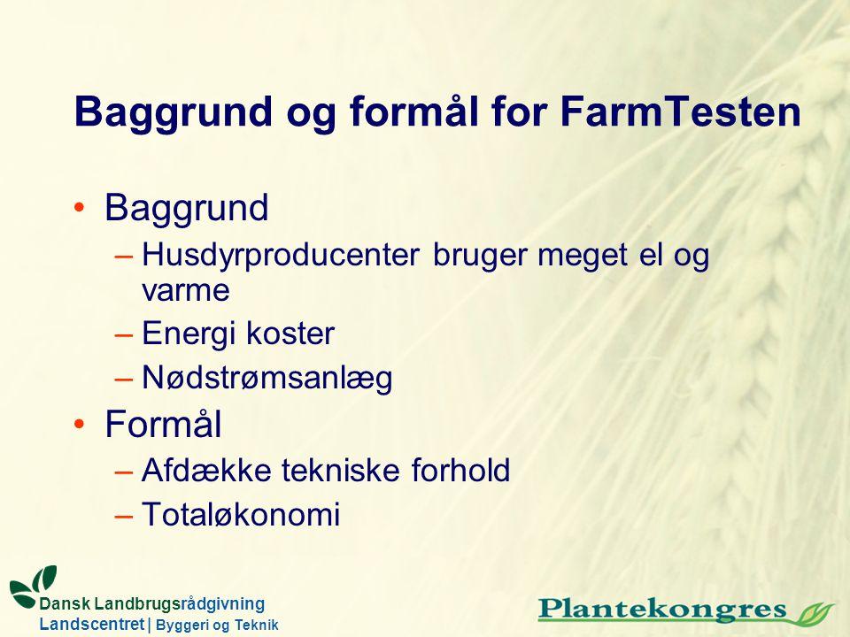 Dansk Landbrugsrådgivning Landscentret | Byggeri og Teknik Baggrund og formål for FarmTesten Baggrund –Husdyrproducenter bruger meget el og varme –Ene