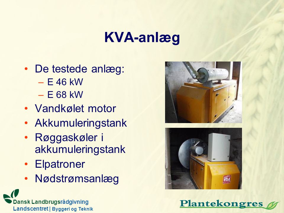 Dansk Landbrugsrådgivning Landscentret | Byggeri og Teknik KVA-anlæg De testede anlæg: –E 46 kW –E 68 kW Vandkølet motor Akkumuleringstank Røggaskøler i akkumuleringstank Elpatroner Nødstrømsanlæg