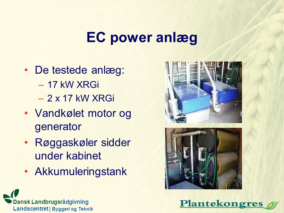 Dansk Landbrugsrådgivning Landscentret | Byggeri og Teknik EC power anlæg De testede anlæg: –17 kW XRGi –2 x 17 kW XRGi Vandkølet motor og generator R