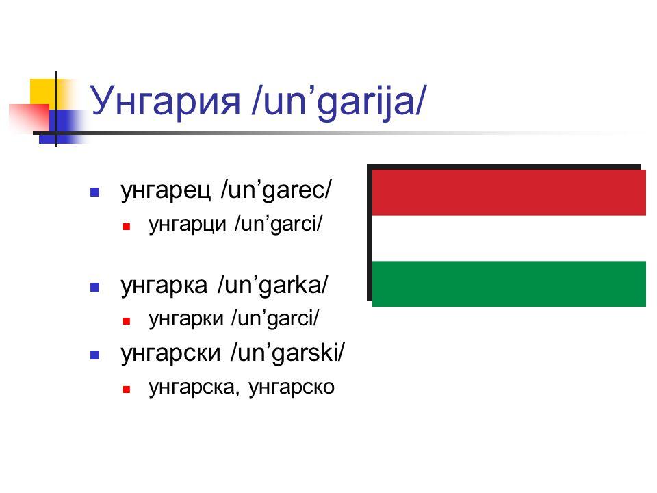 Унгария /un'garija/ унгарец /un'garec/ унгарци /un'garci/ унгарка /un'garka/ унгарки /un'garci/ унгарски /un'garski/ унгарска, унгарско