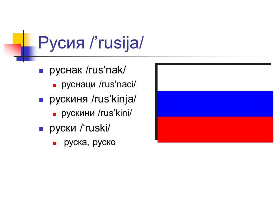 Русия /'rusija/ руснак /rus'nak/ руснаци /rus'naci/ рускиня /rus'kinja/ рускини /rus'kini/ руски /'ruski/ руска, руско