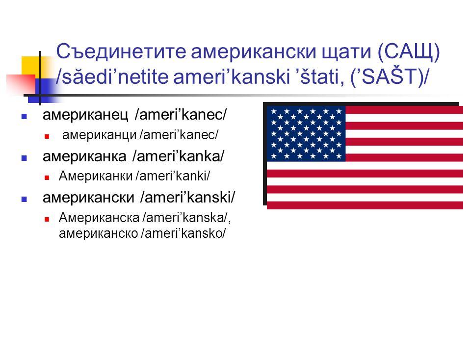 Съединетите американски щати (САЩ) /săedi'netite ameri'kanski 'štati, ('SAŠT)/ американец /ameri'kanec/ американци /ameri'kanec/ американка /ameri'kanka/ Американки /ameri'kanki/ американски /ameri'kanski/ Американска /ameri'kanskа/, американско /ameri'kansko/