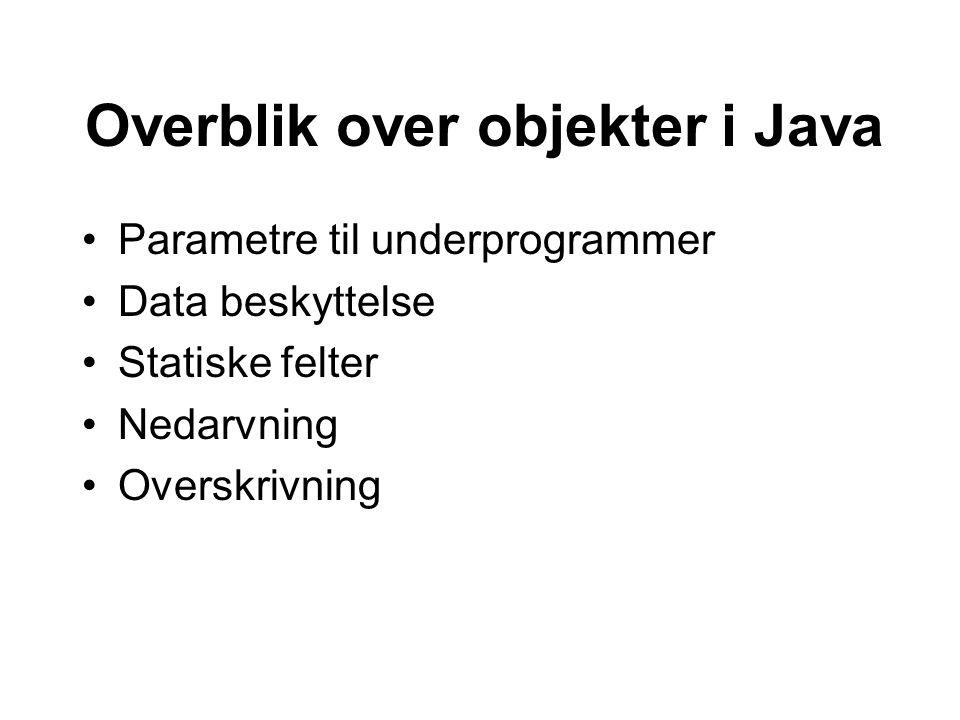 Overblik over objekter i Java Parametre til underprogrammer Data beskyttelse Statiske felter Nedarvning Overskrivning
