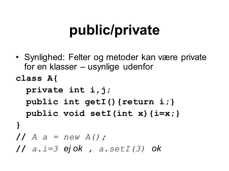 public/private Synlighed: Felter og metoder kan være private for en klasser – usynlige udenfor class A{ private int i,j; public int getI(){return i;} public void setI(int x){i=x;} } // A a = new A(); // a.i=3 ej ok, a.setI(3) ok