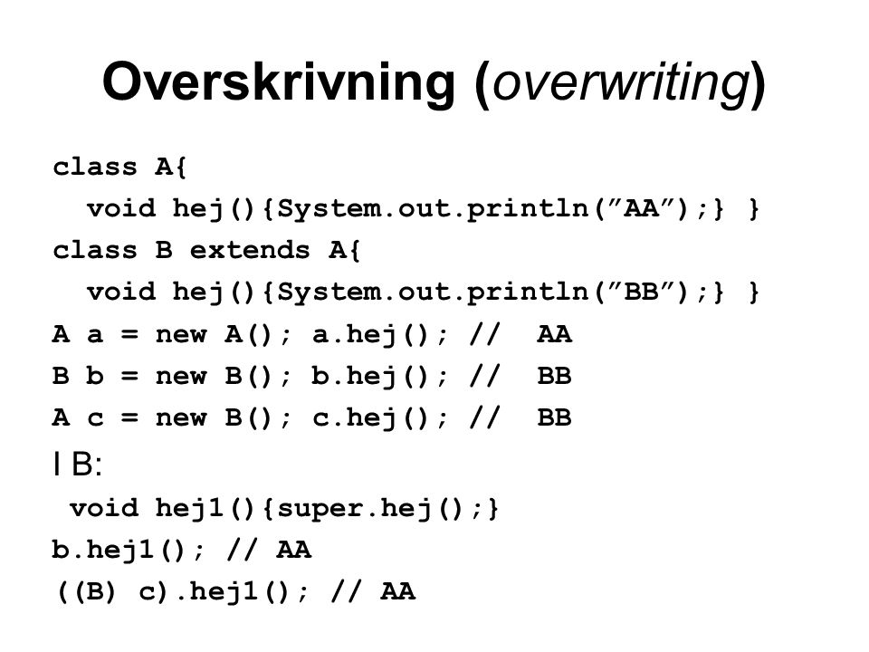 Overskrivning (overwriting) class A{ void hej(){System.out.println( AA );} } class B extends A{ void hej(){System.out.println( BB );} } A a = new A(); a.hej(); // AA B b = new B(); b.hej(); // BB A c = new B(); c.hej(); // BB I B: void hej1(){super.hej();} b.hej1(); // AA ((B) c).hej1(); // AA