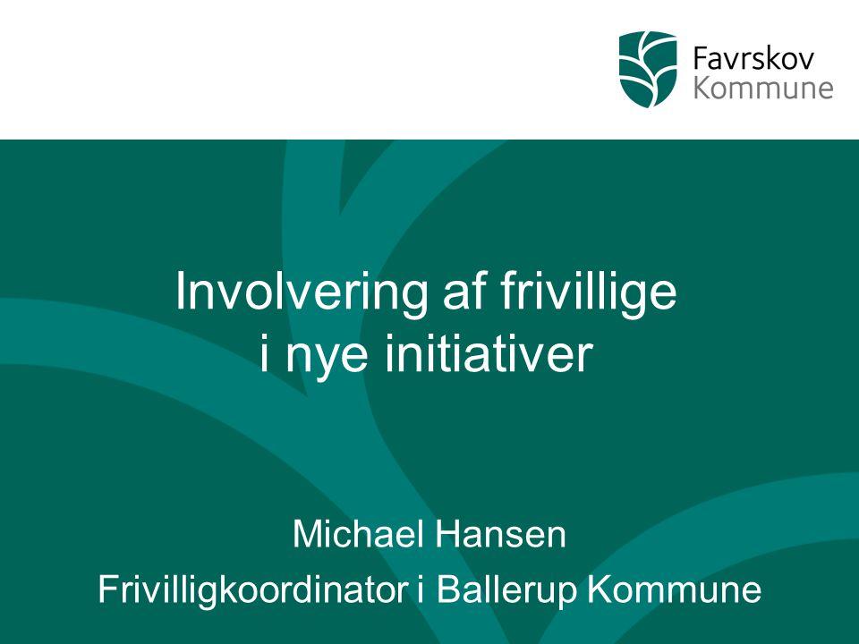 Involvering af frivillige i nye initiativer Michael Hansen Frivilligkoordinator i Ballerup Kommune