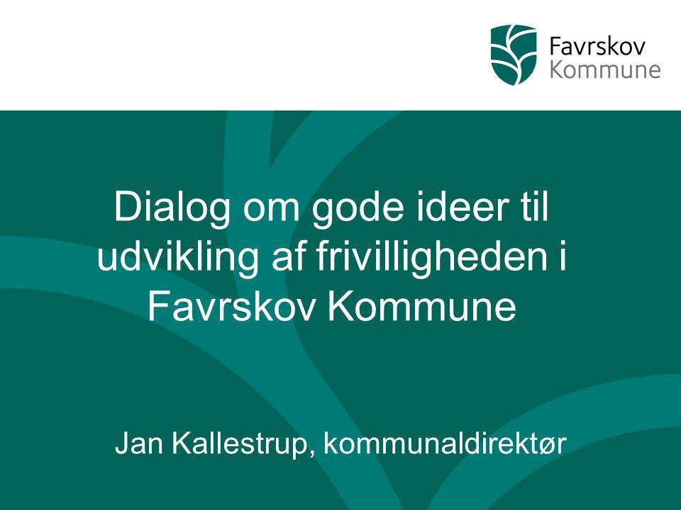 Dialog om gode ideer til udvikling af frivilligheden i Favrskov Kommune Jan Kallestrup, kommunaldirektør
