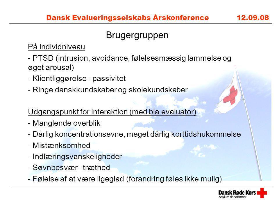 Dansk Evalueringsselskabs Årskonference 12.09.08 Brugergruppen På individniveau - PTSD (intrusion, avoidance, følelsesmæssig lammelse og øget arousal) - Klientliggørelse - passivitet - Ringe danskkundskaber og skolekundskaber Udgangspunkt for interaktion (med bla evaluator) - Manglende overblik - Dårlig koncentrationsevne, meget dårlig korttidshukommelse - Mistænksomhed - Indlæringsvanskeligheder - Søvnbesvær –træthed - Følelse af at være ligeglad (forandring føles ikke mulig)