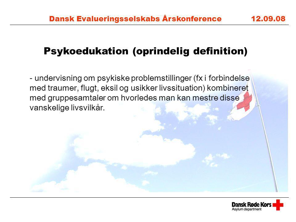 Dansk Evalueringsselskabs Årskonference 12.09.08 Psykoedukation (oprindelig definition) - undervisning om psykiske problemstillinger (fx i forbindelse med traumer, flugt, eksil og usikker livssituation) kombineret med gruppesamtaler om hvorledes man kan mestre disse vanskelige livsvilkår.