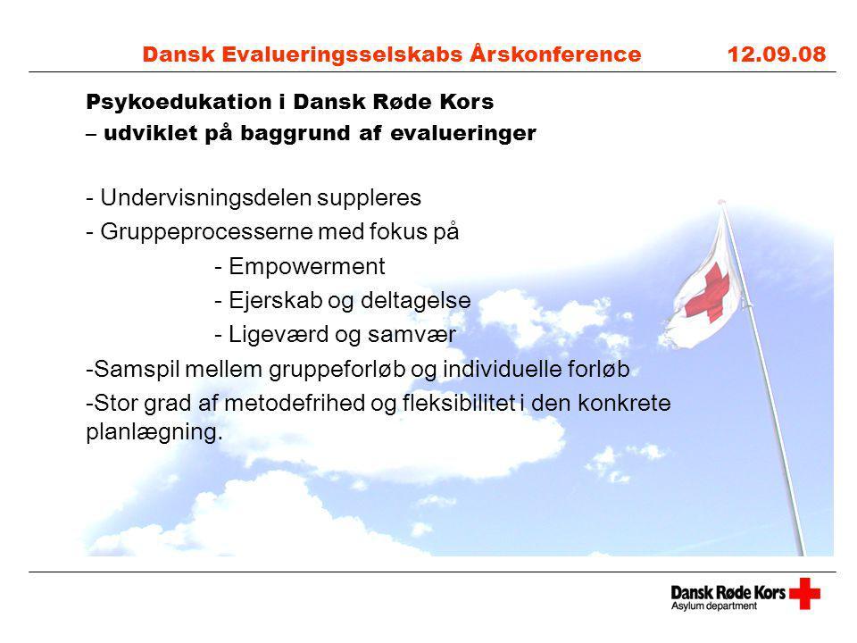 Dansk Evalueringsselskabs Årskonference 12.09.08 Psykoedukation i Dansk Røde Kors – udviklet på baggrund af evalueringer - Undervisningsdelen suppleres - Gruppeprocesserne med fokus på - Empowerment - Ejerskab og deltagelse - Ligeværd og samvær -Samspil mellem gruppeforløb og individuelle forløb -Stor grad af metodefrihed og fleksibilitet i den konkrete planlægning.