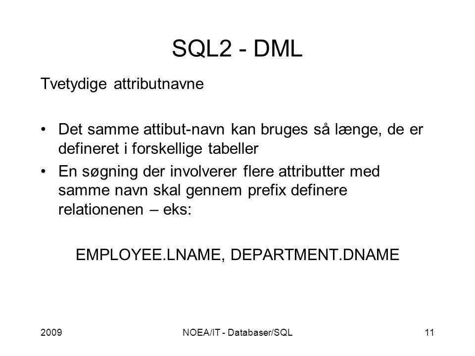 2009NOEA/IT - Databaser/SQL11 SQL2 - DML Tvetydige attributnavne Det samme attibut-navn kan bruges så længe, de er defineret i forskellige tabeller En søgning der involverer flere attributter med samme navn skal gennem prefix definere relationenen – eks: EMPLOYEE.LNAME, DEPARTMENT.DNAME