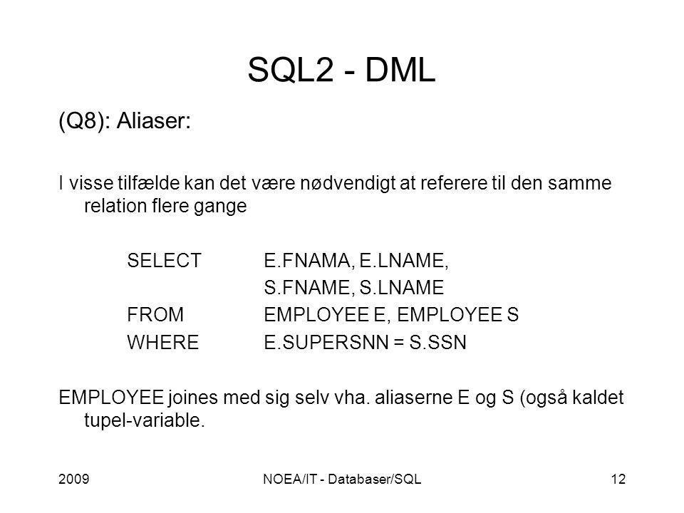 2009NOEA/IT - Databaser/SQL12 SQL2 - DML (Q8): Aliaser: I visse tilfælde kan det være nødvendigt at referere til den samme relation flere gange SELECTE.FNAMA, E.LNAME, S.FNAME, S.LNAME FROMEMPLOYEE E, EMPLOYEE S WHEREE.SUPERSNN = S.SSN EMPLOYEE joines med sig selv vha.