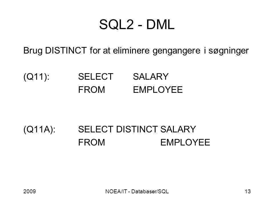 2009NOEA/IT - Databaser/SQL13 SQL2 - DML Brug DISTINCT for at eliminere gengangere i søgninger (Q11):SELECTSALARY FROMEMPLOYEE (Q11A):SELECT DISTINCTSALARY FROMEMPLOYEE