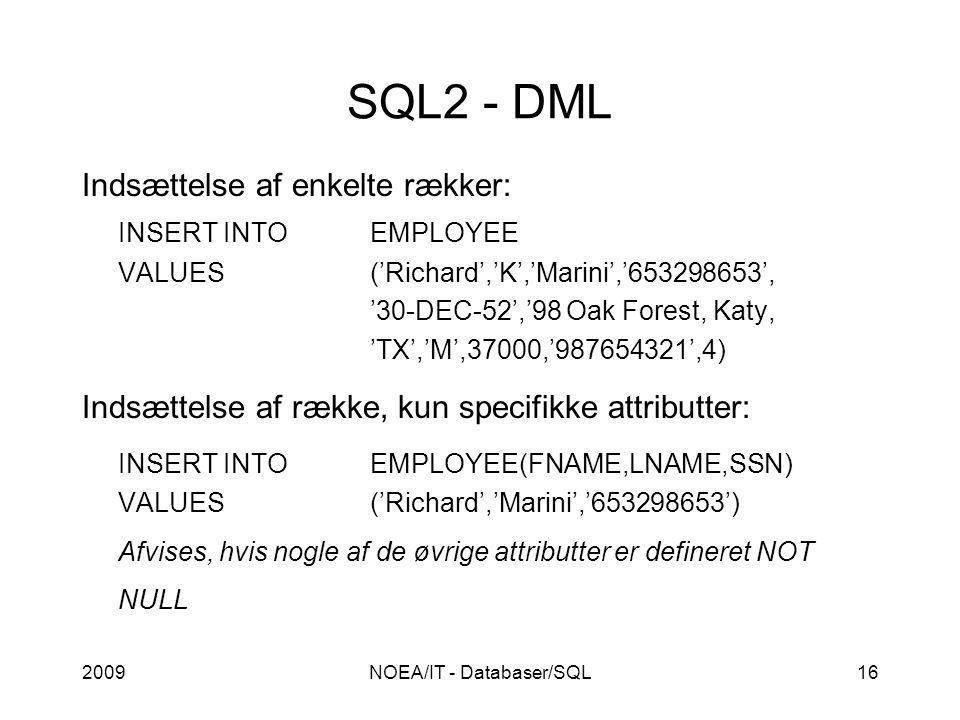 2009NOEA/IT - Databaser/SQL16 SQL2 - DML Indsættelse af enkelte rækker: INSERT INTOEMPLOYEE VALUES('Richard','K','Marini','653298653', '30-DEC-52','98 Oak Forest, Katy, 'TX','M',37000,'987654321',4) Indsættelse af række, kun specifikke attributter: INSERT INTOEMPLOYEE(FNAME,LNAME,SSN) VALUES('Richard','Marini','653298653') Afvises, hvis nogle af de øvrige attributter er defineret NOT NULL