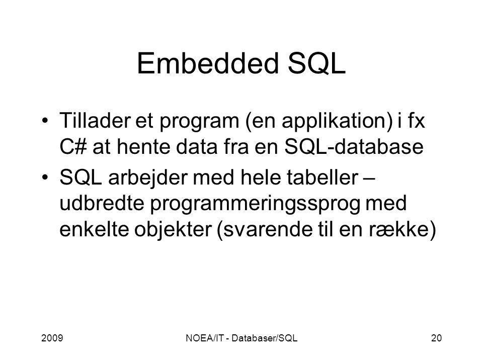 2009NOEA/IT - Databaser/SQL20 Embedded SQL Tillader et program (en applikation) i fx C# at hente data fra en SQL-database SQL arbejder med hele tabeller – udbredte programmeringssprog med enkelte objekter (svarende til en række)