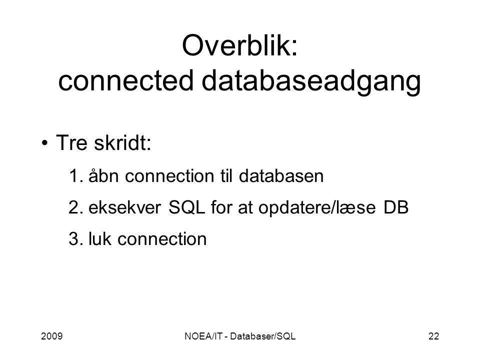 2009NOEA/IT - Databaser/SQL22 Overblik: connected databaseadgang Tre skridt: 1.åbn connection til databasen 2.eksekver SQL for at opdatere/læse DB 3.luk connection