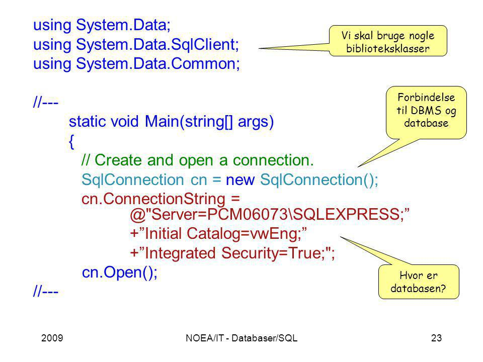 2009NOEA/IT - Databaser/SQL23 using System.Data; using System.Data.SqlClient; using System.Data.Common; //--- static void Main(string[] args) { // Create and open a connection.