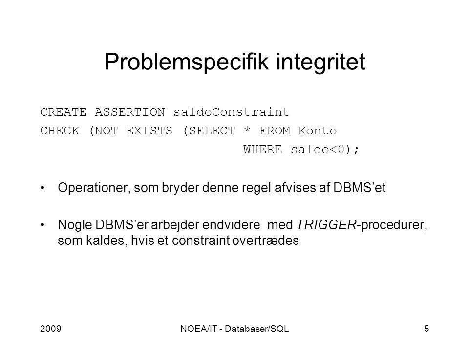 2009NOEA/IT - Databaser/SQL5 Problemspecifik integritet CREATE ASSERTION saldoConstraint CHECK (NOT EXISTS (SELECT * FROM Konto WHERE saldo<0); Operationer, som bryder denne regel afvises af DBMS'et Nogle DBMS'er arbejder endvidere med TRIGGER-procedurer, som kaldes, hvis et constraint overtrædes