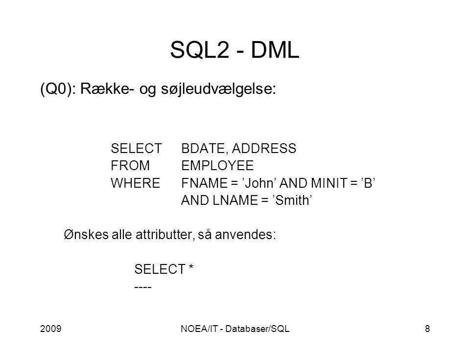 2009NOEA/IT - Databaser/SQL8 SQL2 - DML (Q0): Række- og søjleudvælgelse: SELECTBDATE, ADDRESS FROMEMPLOYEE WHEREFNAME = 'John' AND MINIT = 'B' AND LNAME = 'Smith' Ønskes alle attributter, så anvendes: SELECT * ----