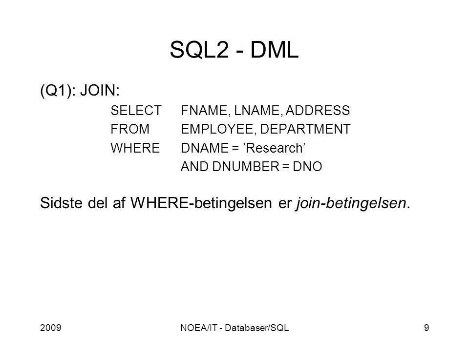 2009NOEA/IT - Databaser/SQL9 SQL2 - DML (Q1): JOIN: SELECTFNAME, LNAME, ADDRESS FROMEMPLOYEE, DEPARTMENT WHEREDNAME = 'Research' AND DNUMBER = DNO Sidste del af WHERE-betingelsen er join-betingelsen.