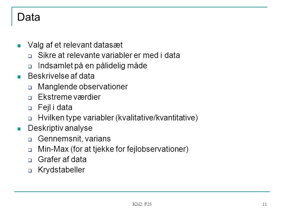 KM2: F28 11 Data Valg af et relevant datasæt  Sikre at relevante variabler er med i data  Indsamlet på en pålidelig måde Beskrivelse af data  Manglende observationer  Ekstreme værdier  Fejl i data  Hvilken type variabler (kvalitative/kvantitative) Deskriptiv analyse  Gennemsnit, varians  Min-Max (for at tjekke for fejlobservationer)  Grafer af data  Krydstabeller Hvordan skal modellen estimeres