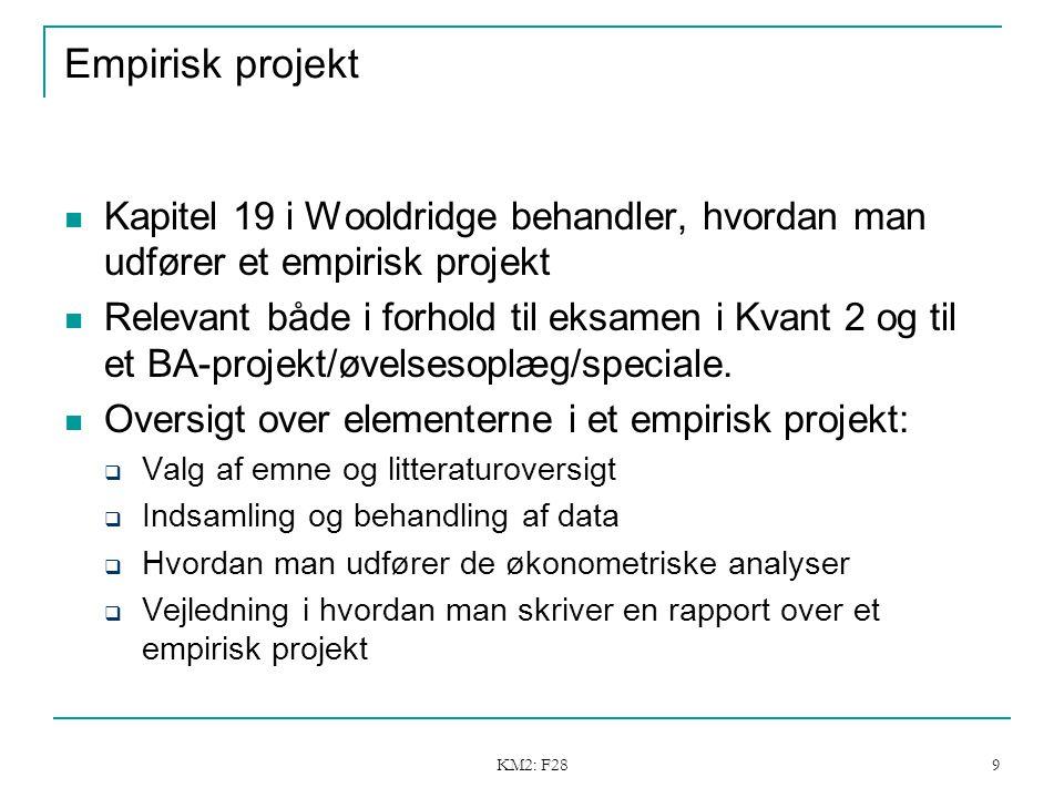 KM2: F28 9 Empirisk projekt Kapitel 19 i Wooldridge behandler, hvordan man udfører et empirisk projekt Relevant både i forhold til eksamen i Kvant 2 og til et BA-projekt/øvelsesoplæg/speciale.
