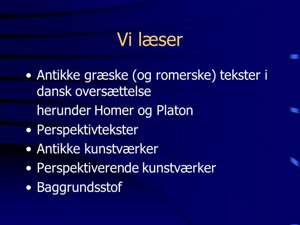 Vi læser Antikke græske (og romerske) tekster i dansk oversættelse herunder Homer og Platon Perspektivtekster Antikke kunstværker Perspektiverende kunstværker Baggrundsstof
