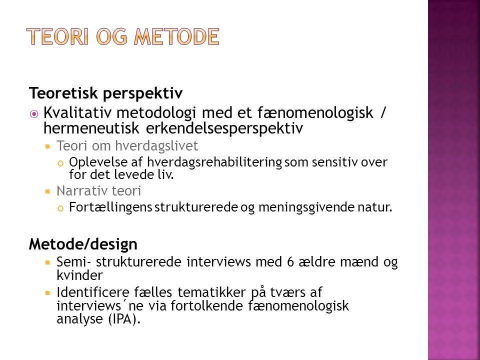 Teoretisk perspektiv  Kvalitativ metodologi med et fænomenologisk / hermeneutisk erkendelsesperspektiv  Teori om hverdagslivet Oplevelse af hverdagsrehabilitering som sensitiv over for det levede liv.